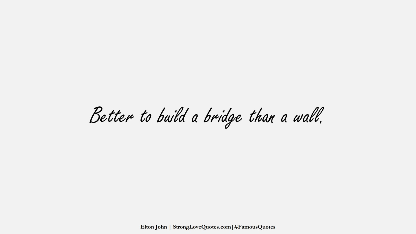 Better to build a bridge than a wall. (Elton John);  #FamousQuotes