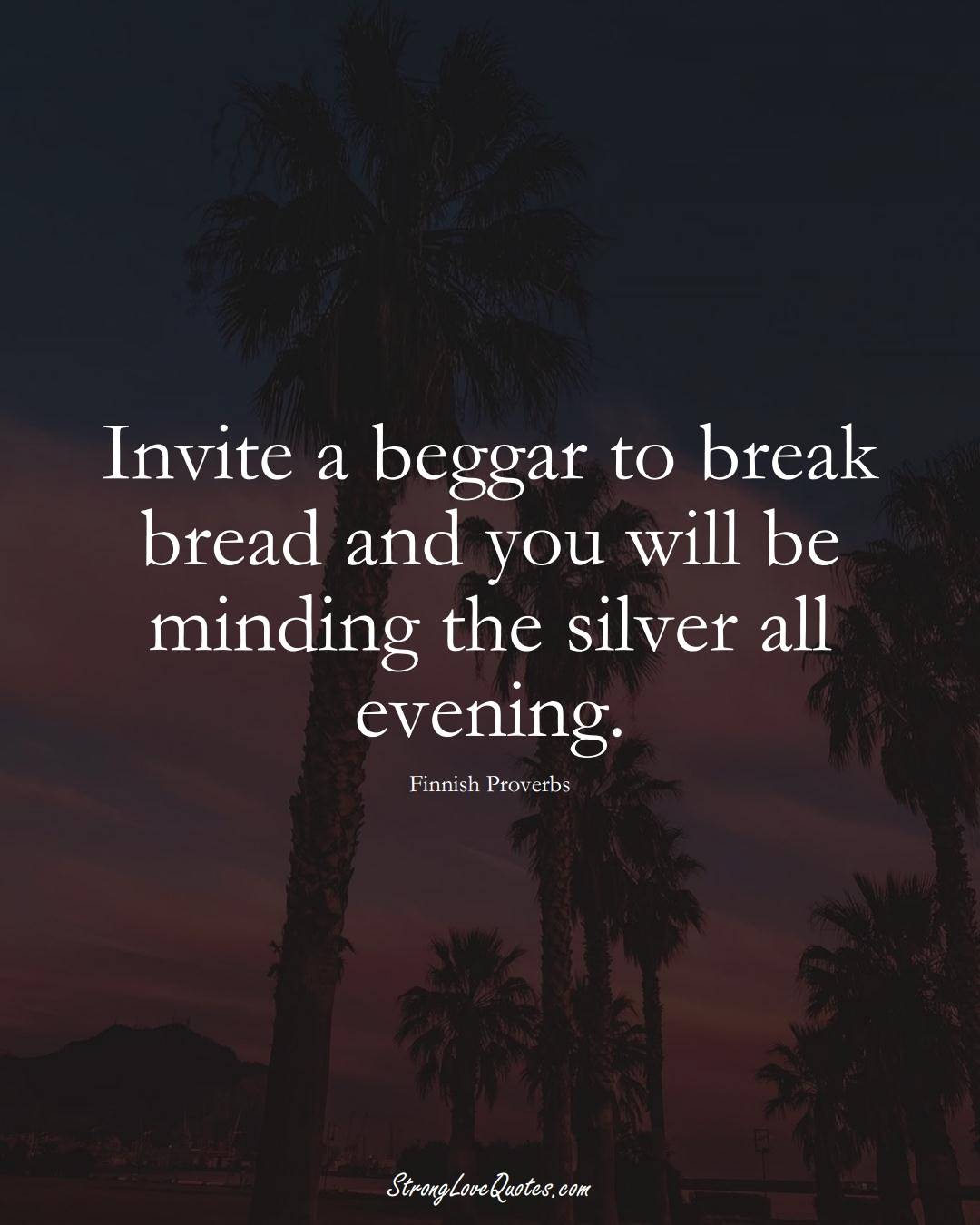 Invite a beggar to break bread and you will be minding the silver all evening. (Finnish Sayings);  #EuropeanSayings