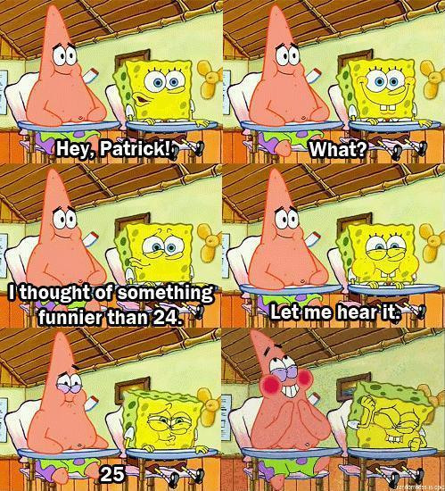 25 is funnier than 24 for Spongebob and Patrick