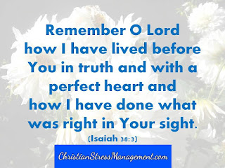 Remember O Lord how I have lived before you in truth and with a perfect heart and how I have done what was right in your sight. (Isaiah 38:3)