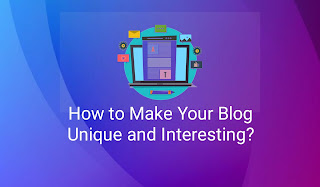 How to Make Your Blog Unique and Interesting?