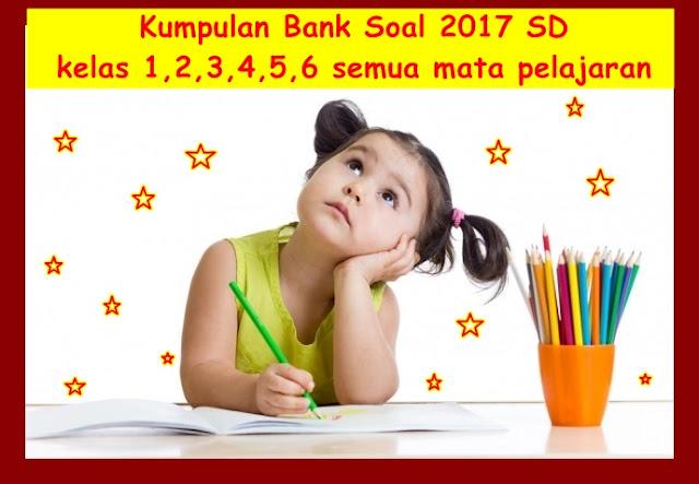 Kumpulan Bank Soal 2017 SD kelas 1,2,3,4,5,6 Semua Mata Pelajaran
