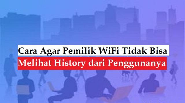 Cara Agar Pemilik WiFi Tidak Bisa Melihat History dari Penggunanya