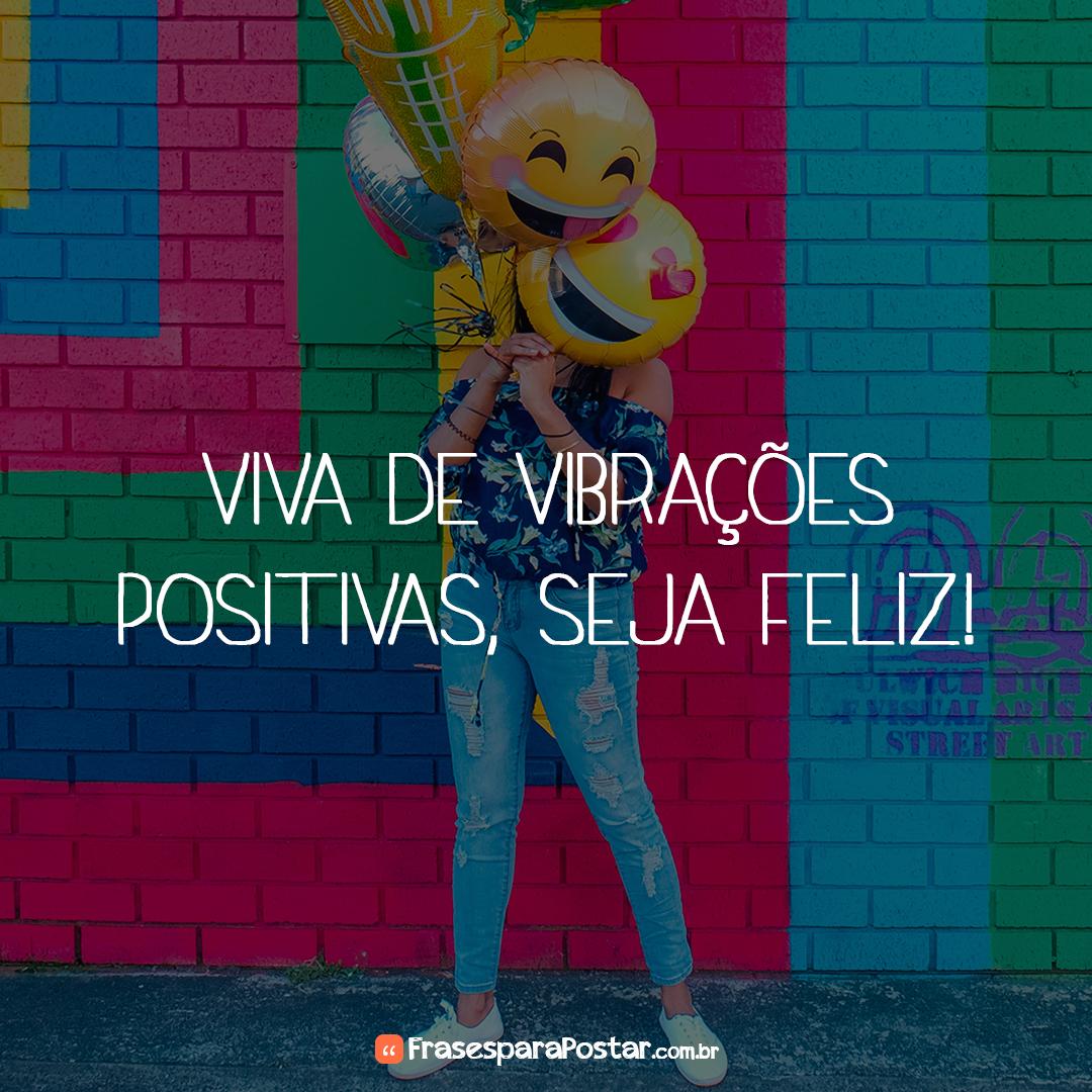 Viva de vibrações positivas, seja feliz!