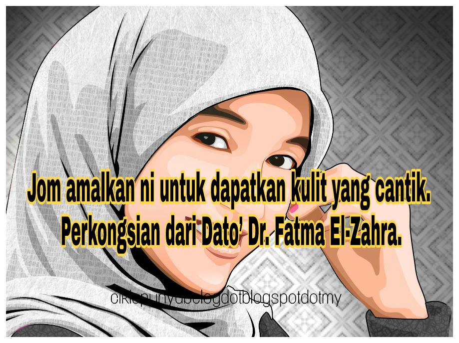 Jom amalkan ni untuk dapatkan kulit yang cantik. Perkongsian dari Dato' Dr. Fatma El-Zahra.