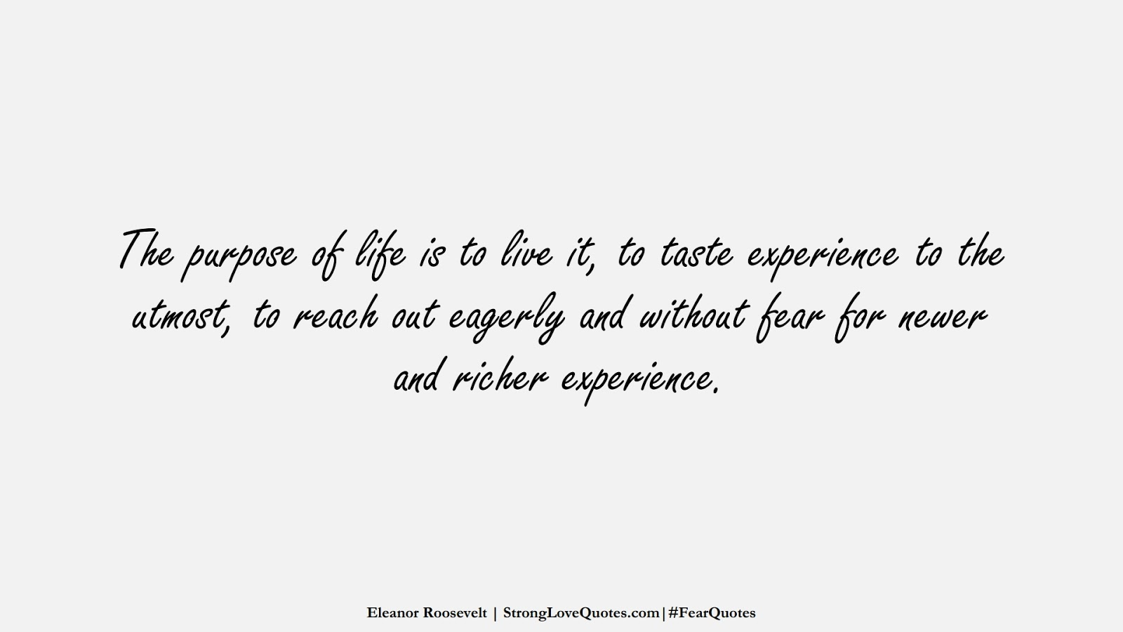 The purpose of life is to live it, to taste experience to the utmost, to reach out eagerly and without fear for newer and richer experience. (Eleanor Roosevelt);  #FearQuotes