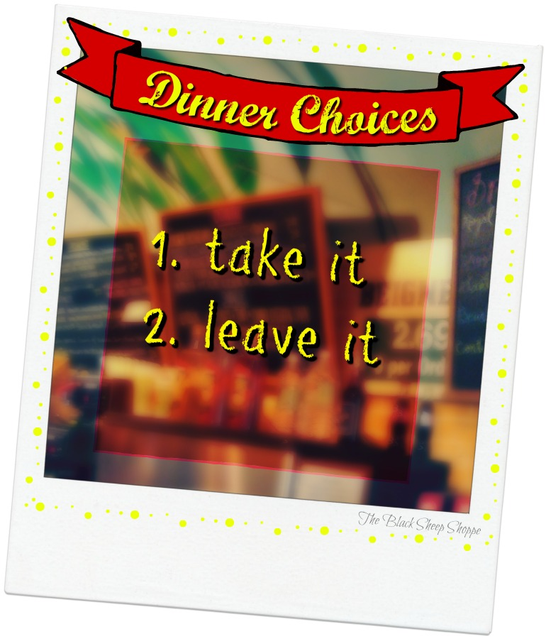 Dinner Choices: 1. Take it, 2. Leave it.