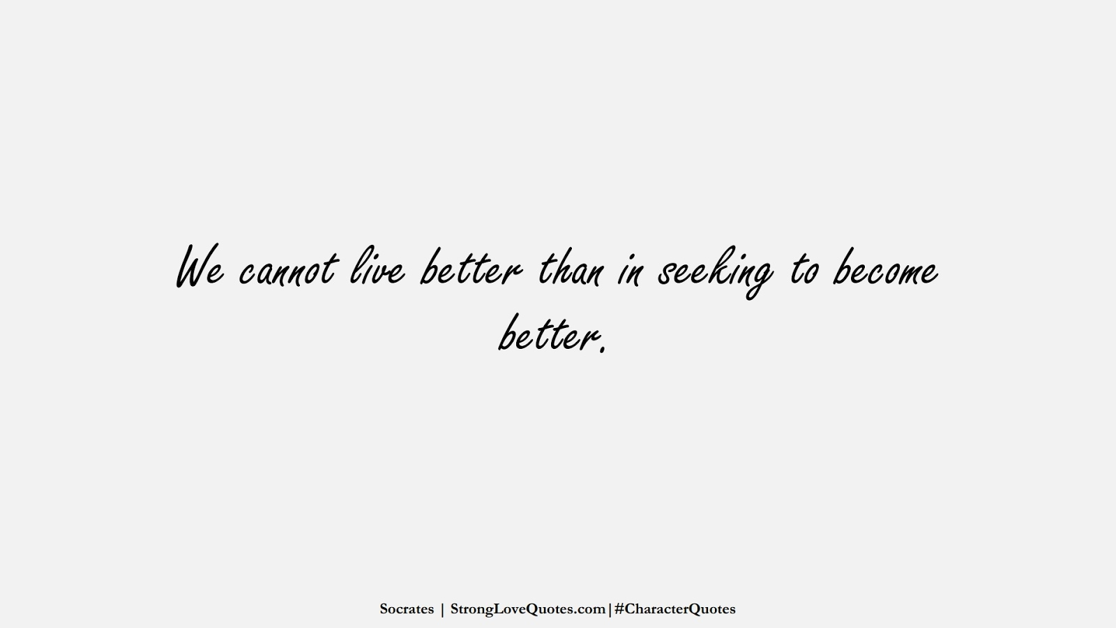 We cannot live better than in seeking to become better. (Socrates);  #CharacterQuotes