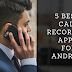 5 BEST CALL RECORDING APPS FOR ANDROID