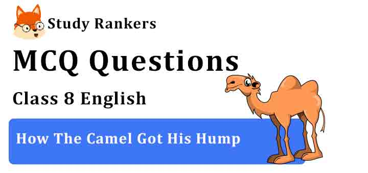 MCQ Questions for Class 8 English Chapter 1 How The Camel Got His Hump It So Happened
