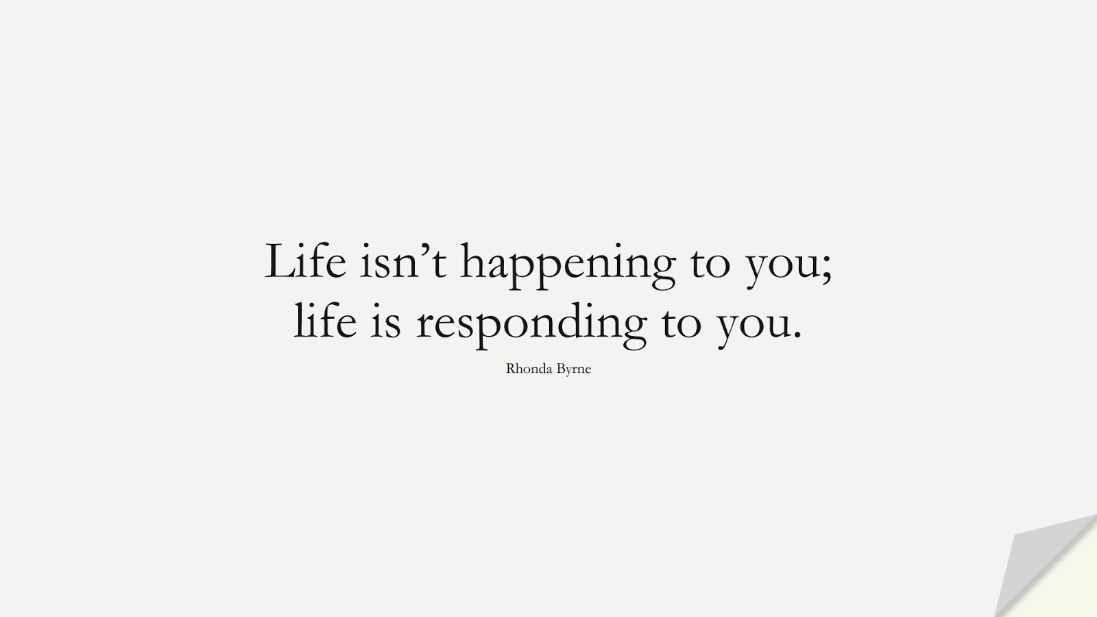 Life isn't happening to you; life is responding to you. (Rhonda Byrne);  #MoneyQuotes