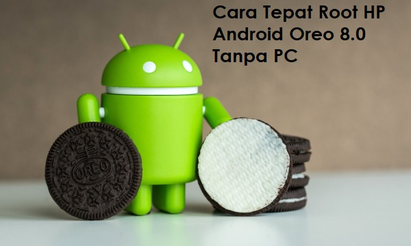 Cara Tepat Root HP Android Oreo 8.0 Tanpa PC