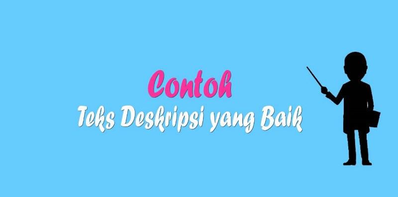 3 Contoh Teks Deskripsi yang Baik dan Benar_ Nah kali ini admin akan mencoba memposting contoh teks deskripsi yang baik sesuai dengan yang ada di buku paket Bahasa Indonesia SMP kelas 7