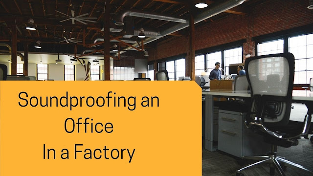 Soundproofing an Office in a Factory - Few Simple Tips