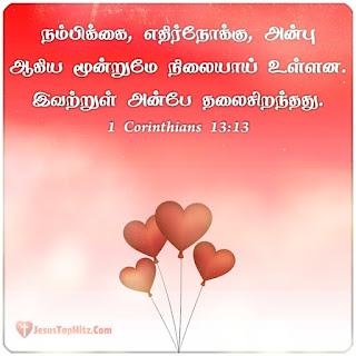 நம்பிக்கை, எதிர்நோக்கு, அன்பு ஆகிய மூன்றுமே நிலையாய் உள்ளன. இவற்றுள் அன்பே தலைசிறந்தது. 1 Corinthians 13:13