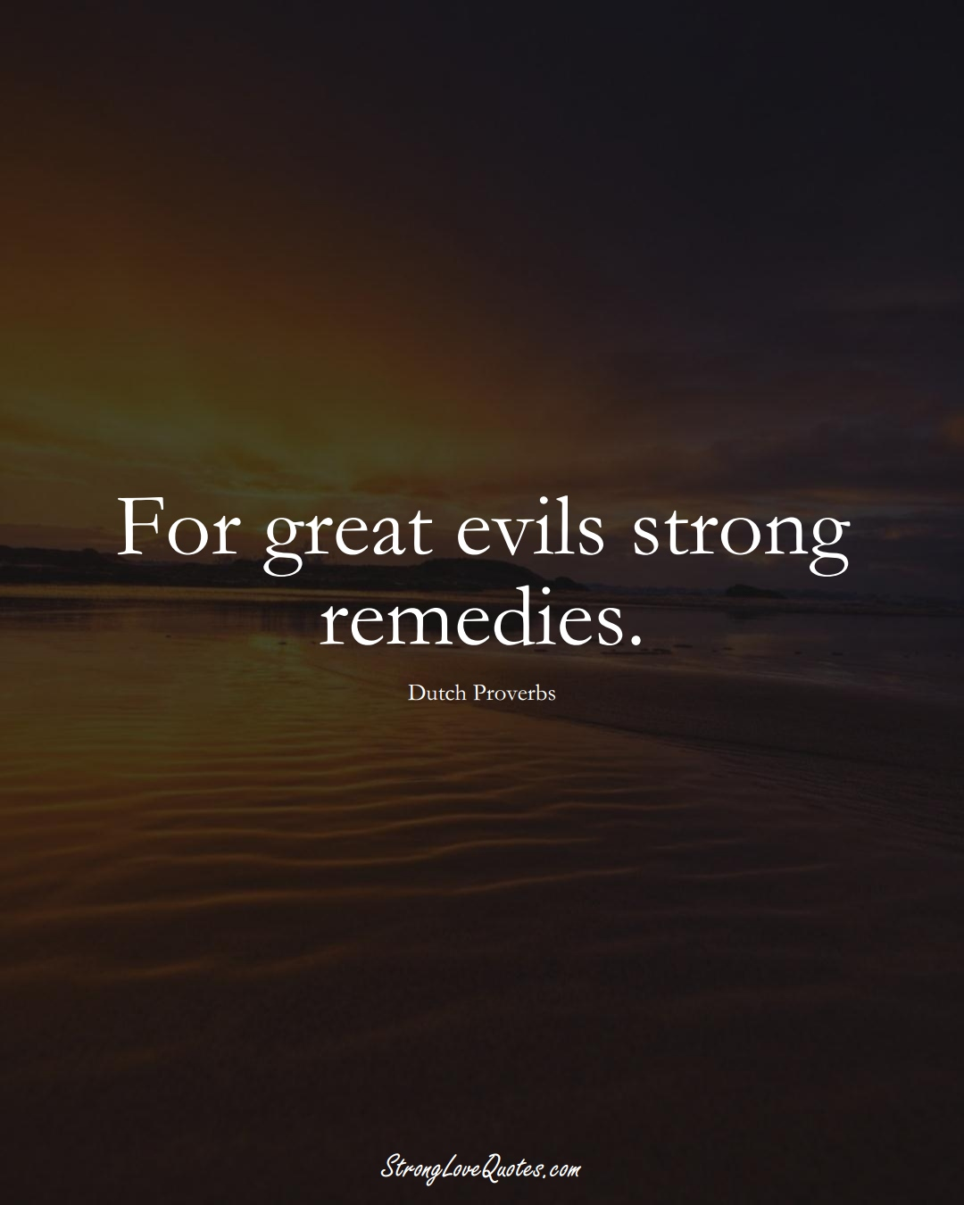 For great evils strong remedies. (Dutch Sayings);  #EuropeanSayings