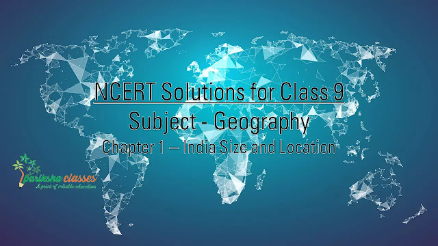 NCERT 9th GEOGRAPHY Solutions / Notes : CHAPTER-1 INDIA SIZE AND LOCATION