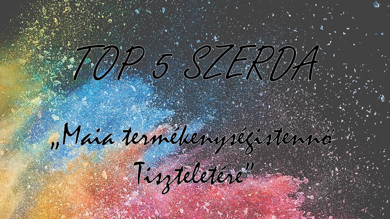 TOP 5 SZERDA  - Maia termékenységistennő tiszteletére