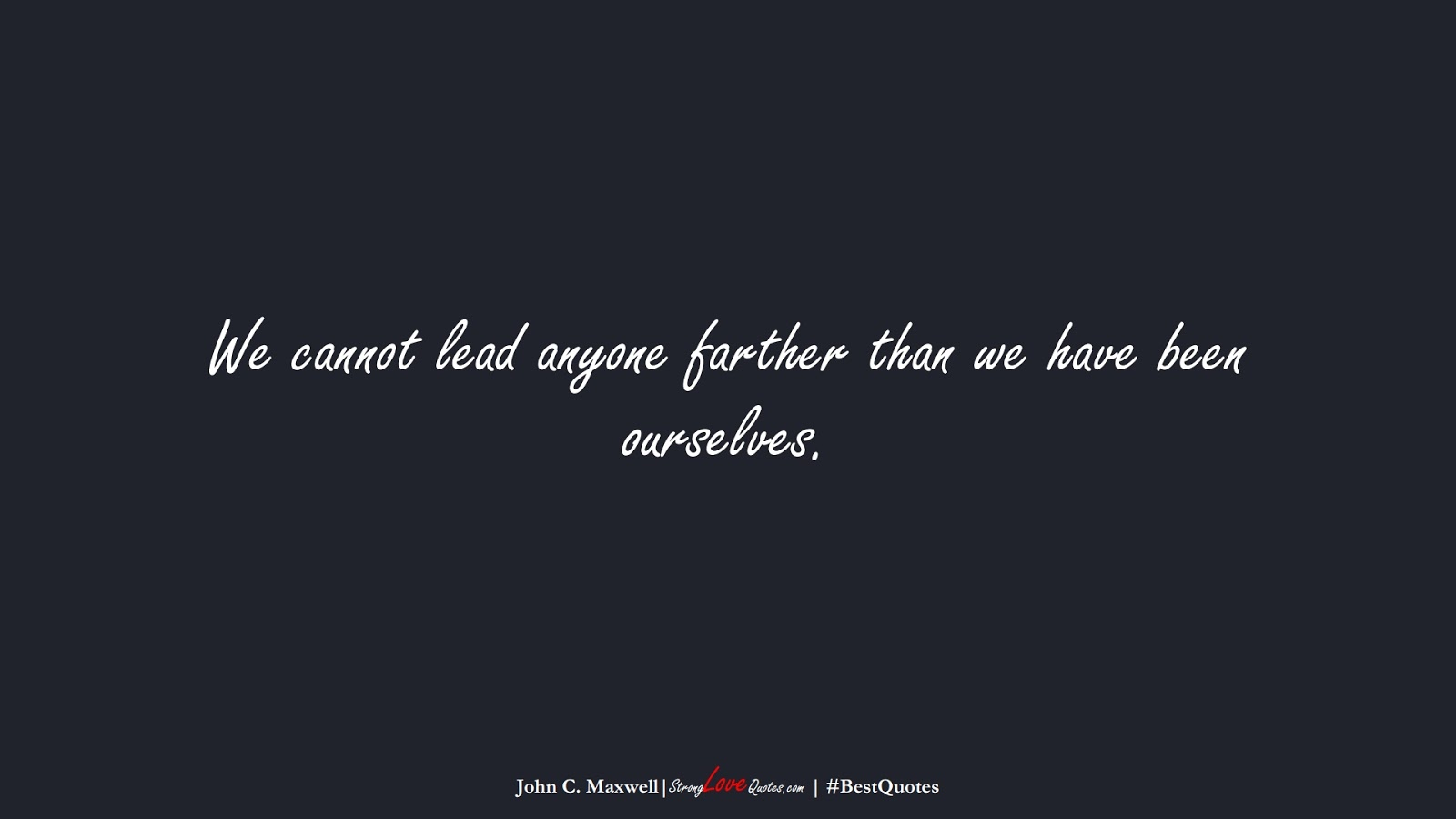 We cannot lead anyone farther than we have been ourselves. (John C. Maxwell);  #BestQuotes