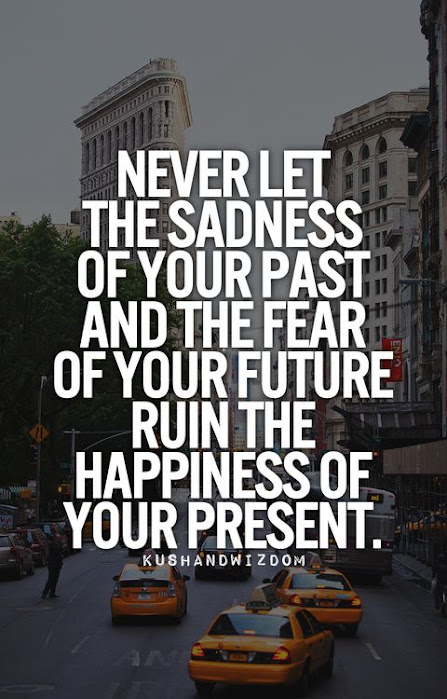 Never let the sadness of your past, and the fear of your future ruin the happiness of your present.