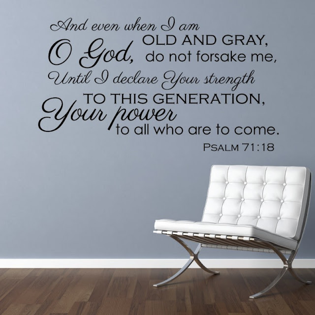 Even when I am old and gray, do not forsake me, O God, till I declare your power to the next generation, your might to all who are to come.