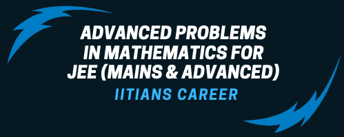 ADVANCED PROBLEMS IN MATHEMATICS FOR JEE (MAINS & ADVANCED)