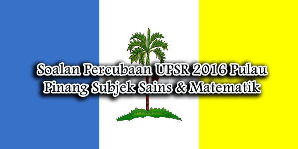 Soalan Percubaan UPSR 2016 Pulau Pinang Subjek Sains & Matematik