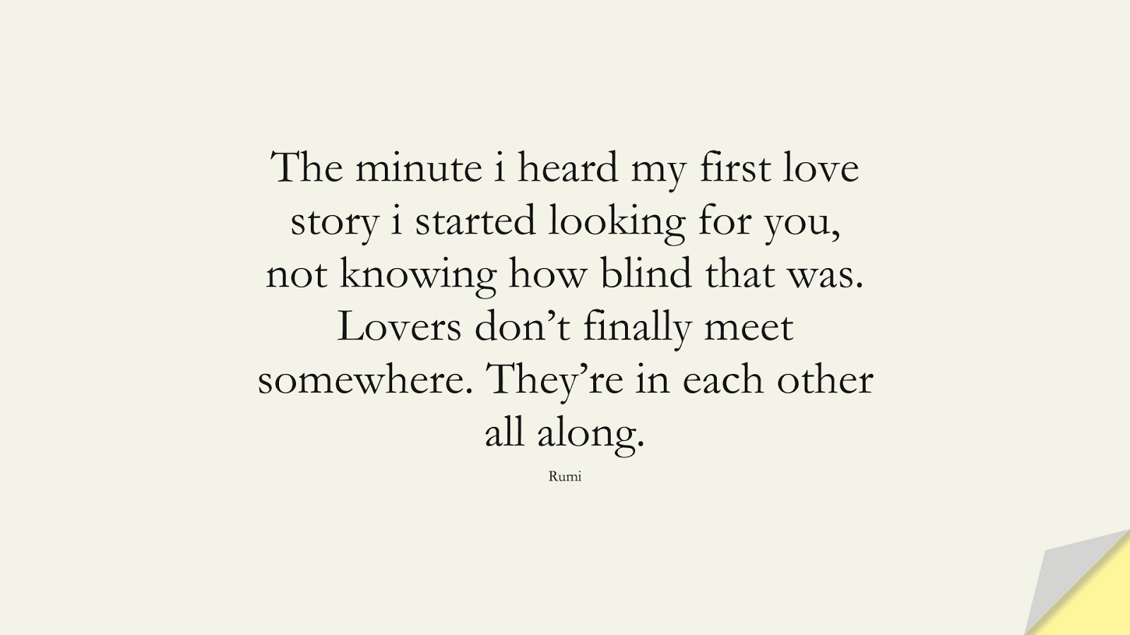 The minute i heard my first love story i started looking for you, not knowing how blind that was. Lovers don't finally meet somewhere. They're in each other all along. (Rumi);  #RumiQuotes