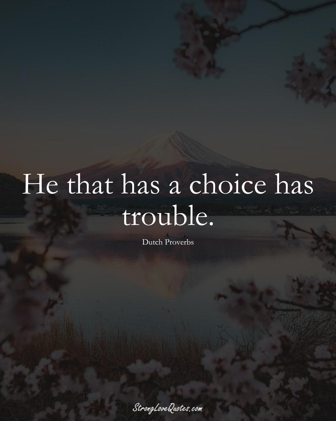 He that has a choice has trouble. (Dutch Sayings);  #EuropeanSayings