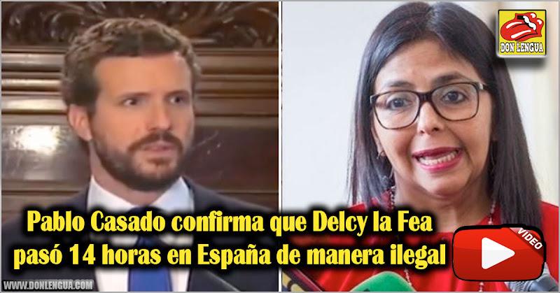Pablo Casado confirma que Delcy la Fea pasó 14 horas en España de manera ilegal