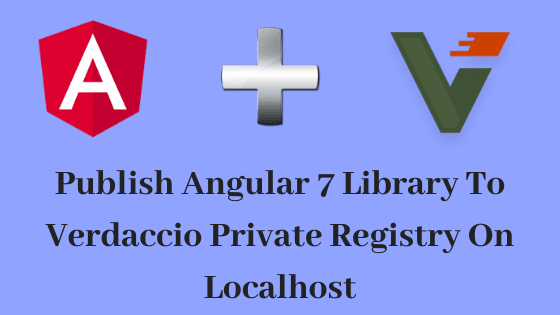 Publish Angular 7 Library To Verdaccio Private Registry On Localhost