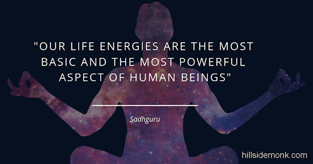 Sadguru Quotes-2 Our life energies are the most basic and the most powerful aspect of human beings. Though most people are unaware of it, whichever way our energies play, that's the way our bodies and our minds and our emotions play. So, once we get the energies—the fundamentals—moving in one direction, we can make sure that our bodies, emotions, and minds are also moving in that direction. -Sadhguru
