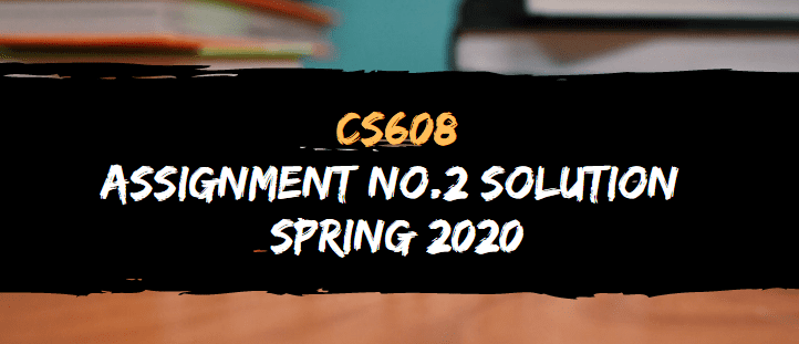 CS608 ASSIGNMENT NO.2 SOLUTION SPRING 2020