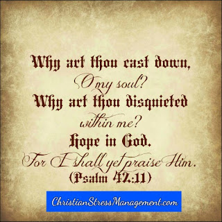 Why are thou cast down O my soul? Why art thou disquieted within me? Hope in God for I shall yet praise Him.  (Psalm 42:11)