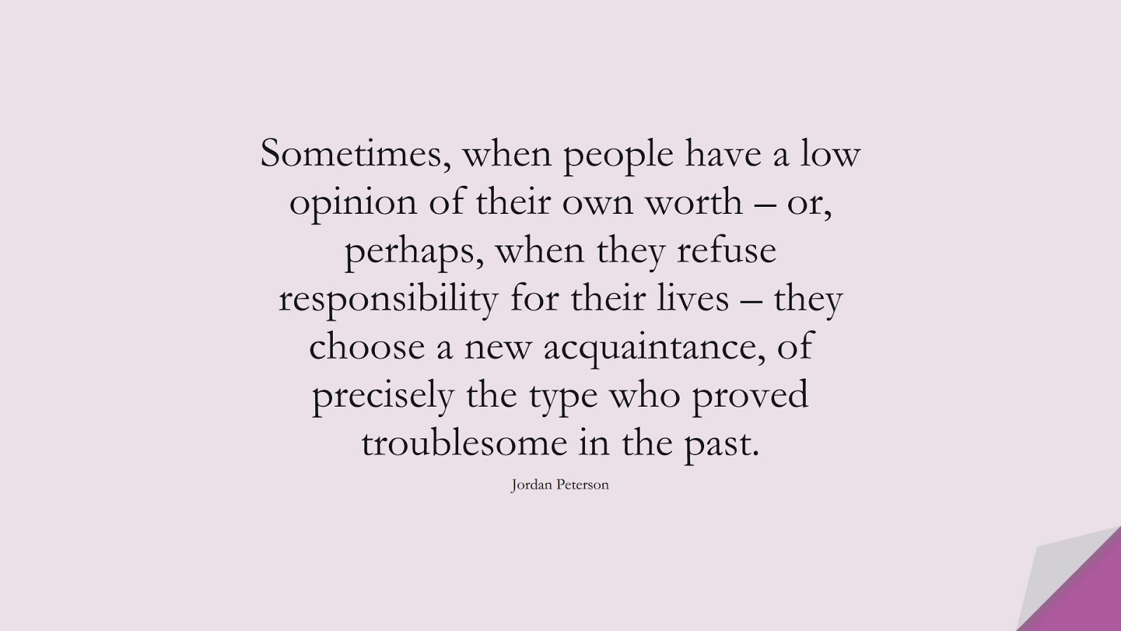 Sometimes, when people have a low opinion of their own worth – or, perhaps, when they refuse responsibility for their lives – they choose a new acquaintance, of precisely the type who proved troublesome in the past. (Jordan Peterson);  #SelfEsteemQuotes