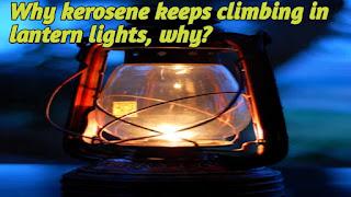 Why kerosene keeps climbing in lantern lights, why?