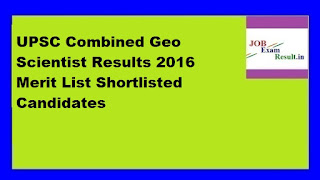 UPSC Combined Geo Scientist Results 2016 Merit List Shortlisted Candidates