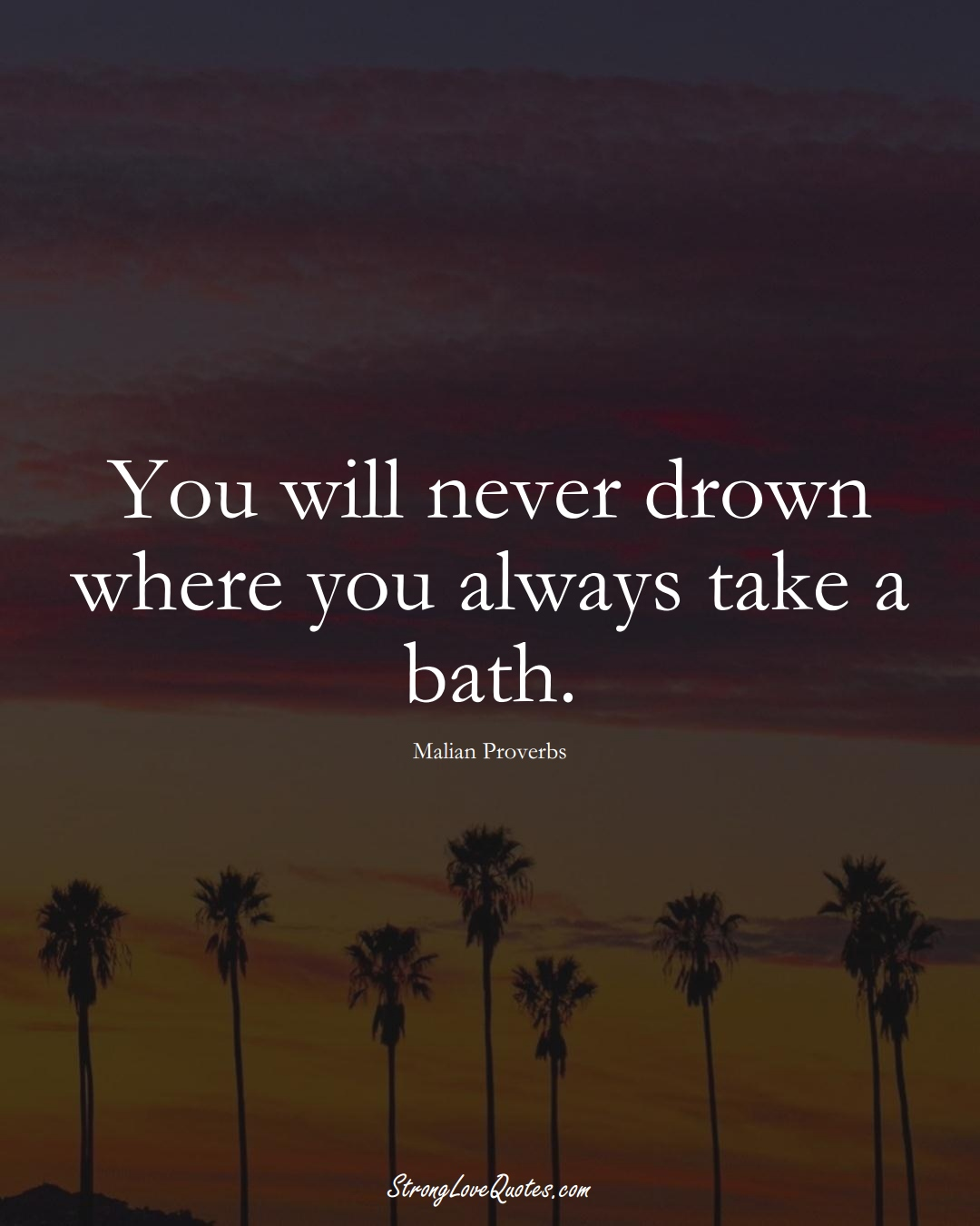 You will never drown where you always take a bath. (Malian Sayings);  #AfricanSayings