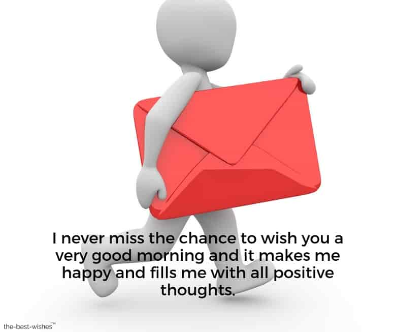 i never miss the chance to wish you a very good morning and it makes me happy and fills me with all positive thoughts