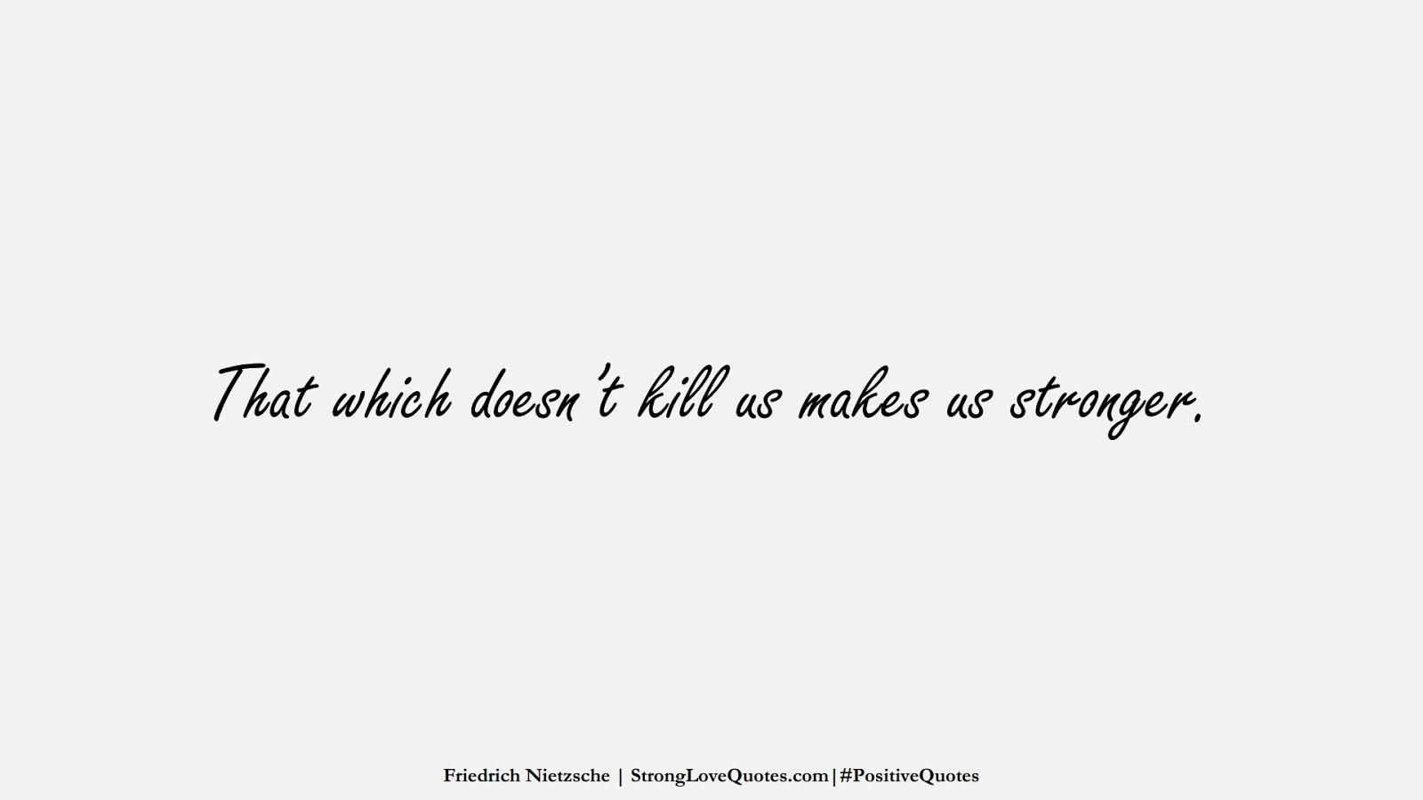 That which doesn't kill us makes us stronger. (Friedrich Nietzsche);  #PositiveQuotes