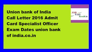 Union bank of India Call Letter 2016 Admit Card Specialist Officer Exam Dates union bank of india.co.in
