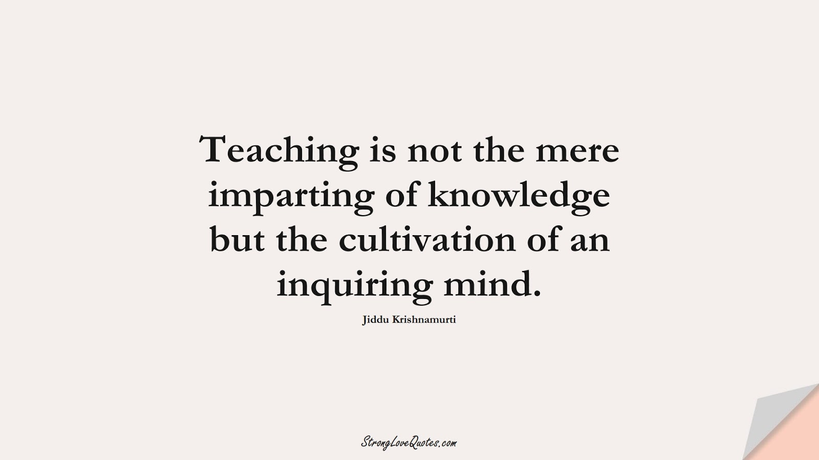Teaching is not the mere imparting of knowledge but the cultivation of an inquiring mind. (Jiddu Krishnamurti);  #KnowledgeQuotes