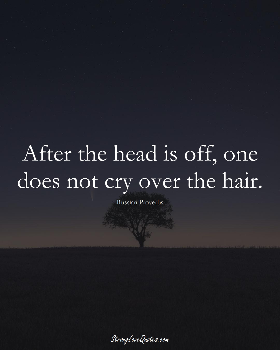 After the head is off, one does not cry over the hair. (Russian Sayings);  #AsianSayings
