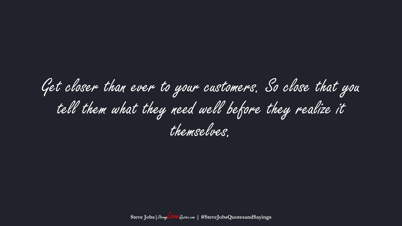 Get closer than ever to your customers. So close that you tell them what they need well before they realize it themselves. (Steve Jobs);  #SteveJobsQuotesandSayings