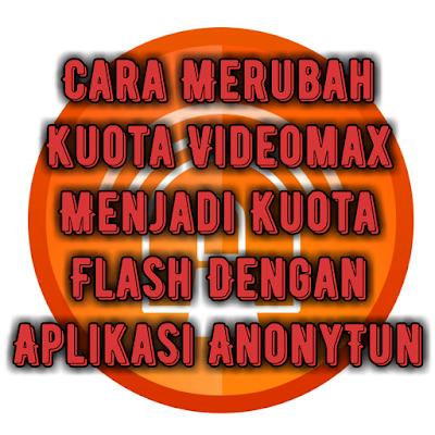 cara-merubah-kuota-videomax-menjadi-kuota-flash-dengan-aplikasi-anonytun.jpg