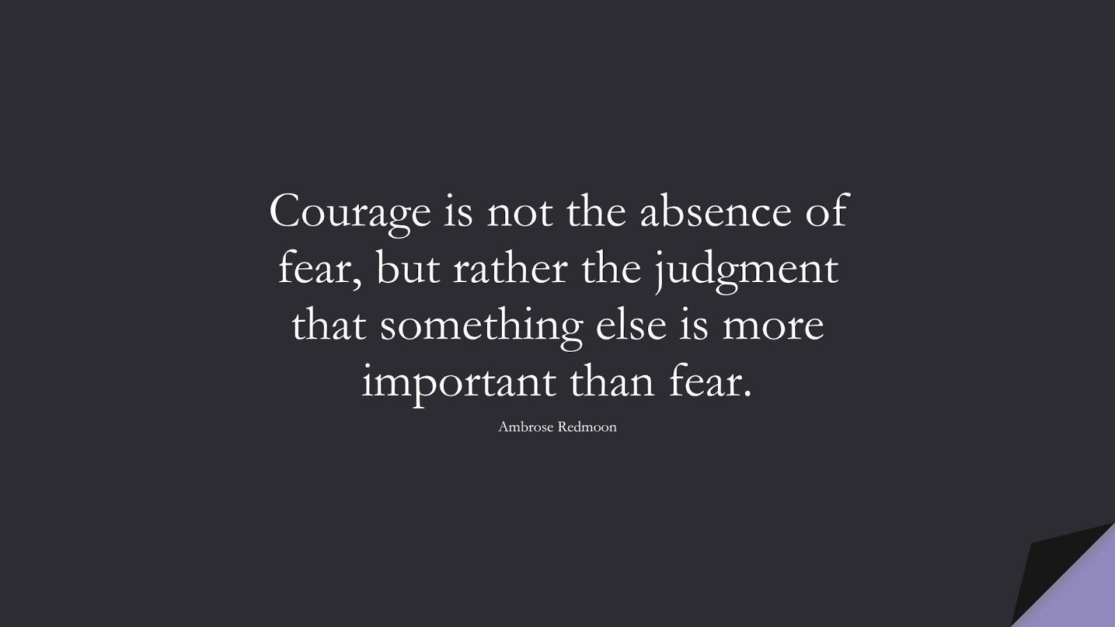 Courage is not the absence of fear, but rather the judgment that something else is more important than fear. (Ambrose Redmoon);  #FearQuotes