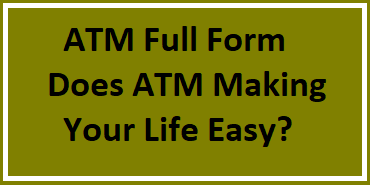 ATM Full Form | Does ATM Making Your Life Easy?