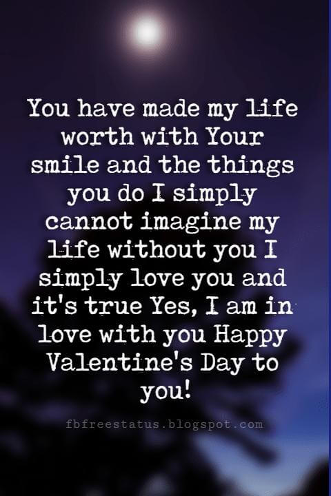 Happy Valentines Day Quotes, You have made my life worth with Your smile and the things you do I simply cannot imagine my life without you I simply love you and it's true Yes, I am in love with you Happy Valentine's Day to you!