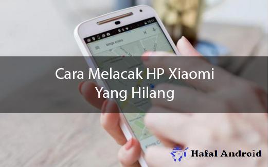 √ [TERBUKTI] 3+ Cara Melacak HP Xiaomi Yang Hilang