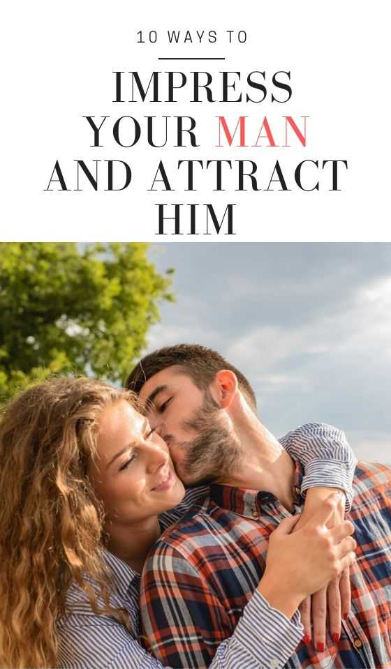 10 Ways to Impress Your Man and Attract Him